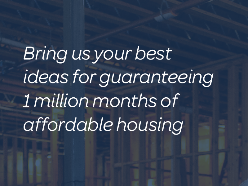 Bring us your best ideas for guaranteeing  1 million months of affordable housing