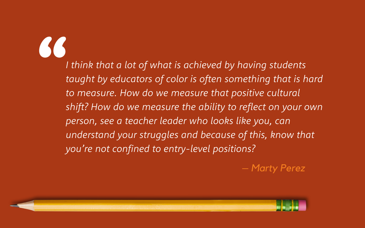 A quote from Marty Perez: I think that a lot of what is achieved by having students taught by educators of color is often something that is hard to measure. How do we measure that positive cultural shift? How do we measure the ability to reflect on your own person, see a teacher leader who looks like you, can understand your struggles and because of this, know that you're not confined to entry-level positions?